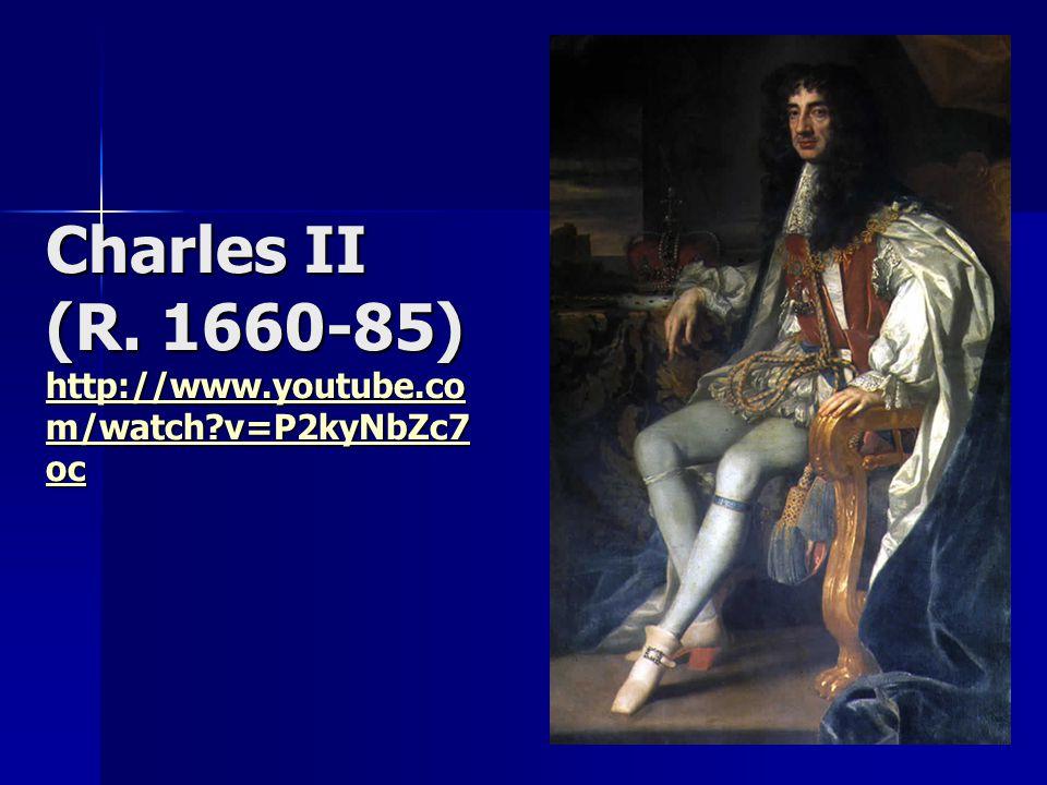 Charles II (R. 1660-85) http://www.youtube.co m/watch?v=P2kyNbZc7 oc http://www.youtube.co m/watch?v=P2kyNbZc7 oc http://www.youtube.co m/watch?v=P2ky