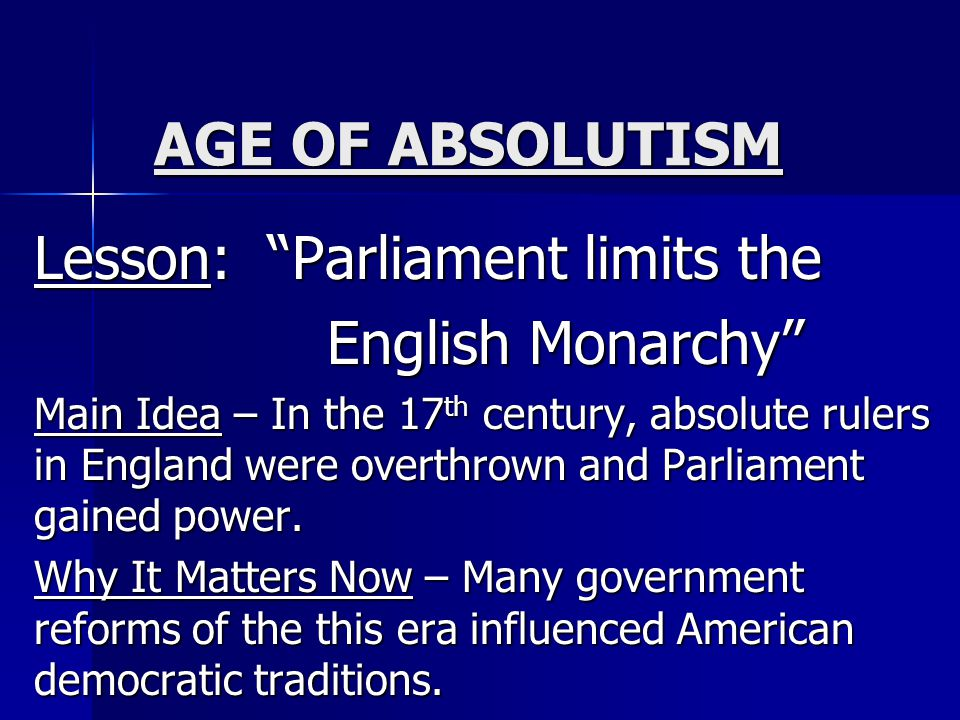 AGE OF ABSOLUTISM Lesson: Parliament limits the English Monarchy English Monarchy Main Idea – In the 17 th century, absolute rulers in England were overthrown and Parliament gained power.