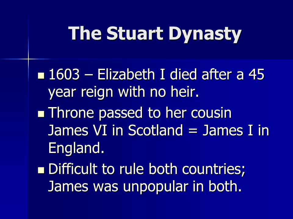 The Stuart Dynasty 1603 – Elizabeth I died after a 45 year reign with no heir.