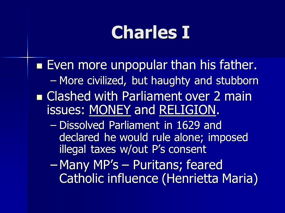 Charles I Even more unpopular than his father. Even more unpopular than his father.