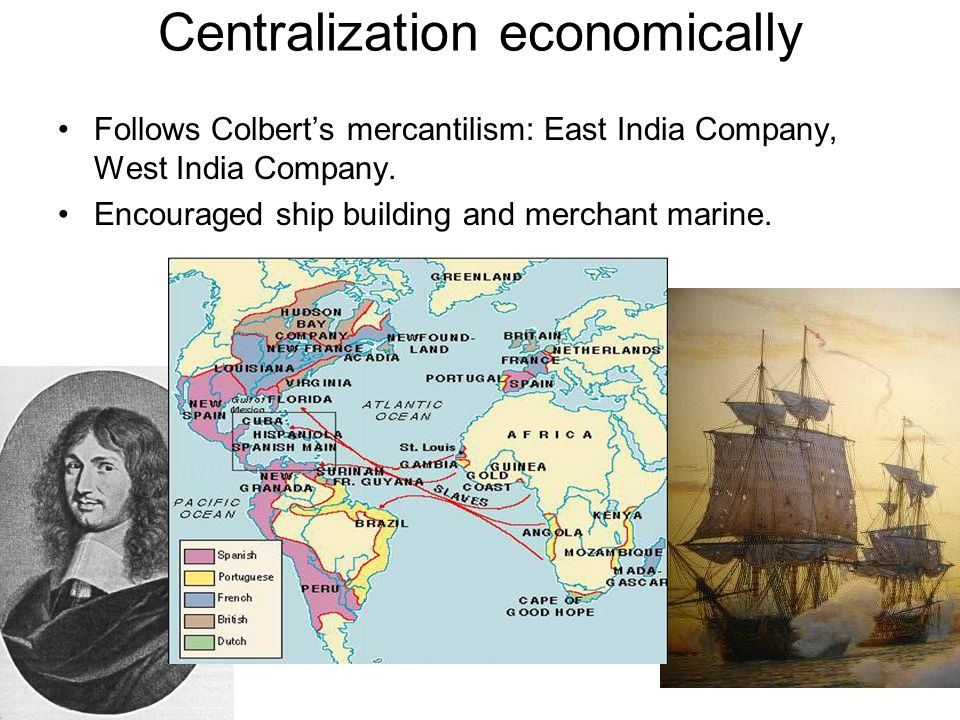 Centralization economically Follows Colbert's mercantilism: East India Company, West India Company. Encouraged ship building and merchant marine.