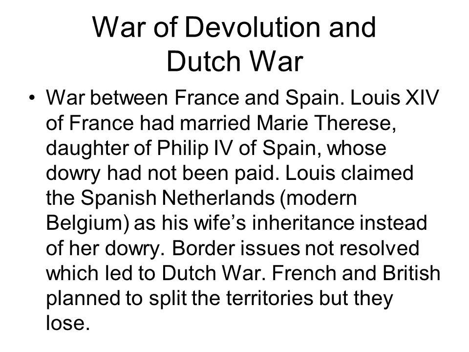 War of Devolution and Dutch War War between France and Spain.