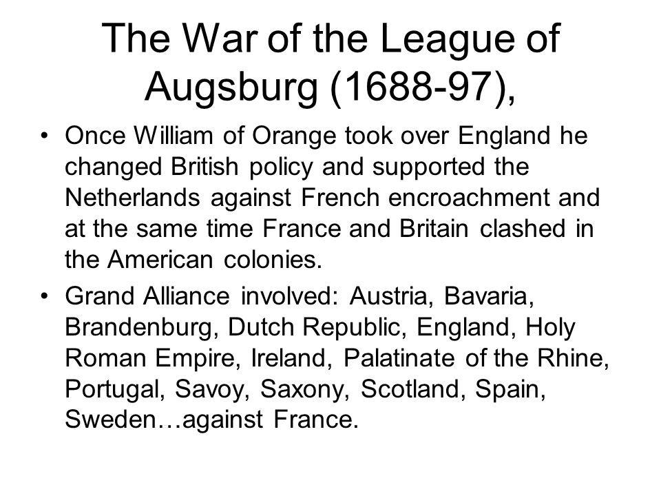The War of the League of Augsburg (1688-97), Once William of Orange took over England he changed British policy and supported the Netherlands against