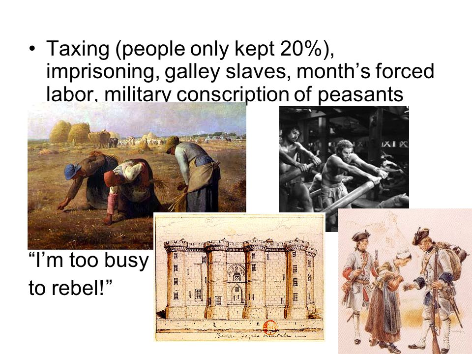 Taxing (people only kept 20%), imprisoning, galley slaves, month's forced labor, military conscription of peasants I'm too busy to rebel!