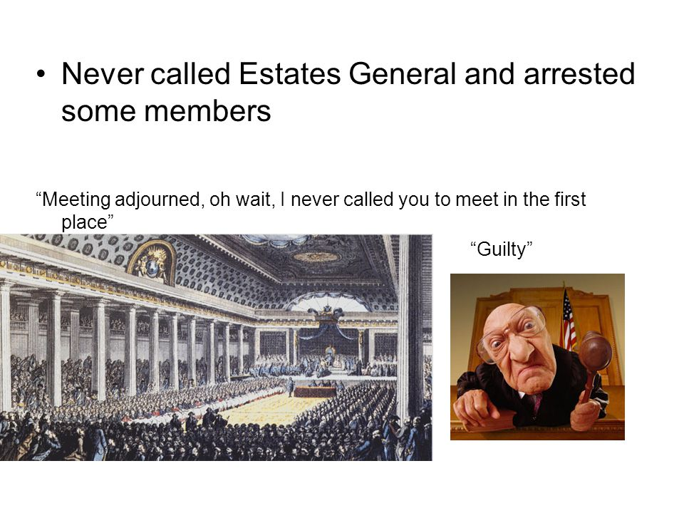 Never called Estates General and arrested some members Meeting adjourned, oh wait, I never called you to meet in the first place Guilty