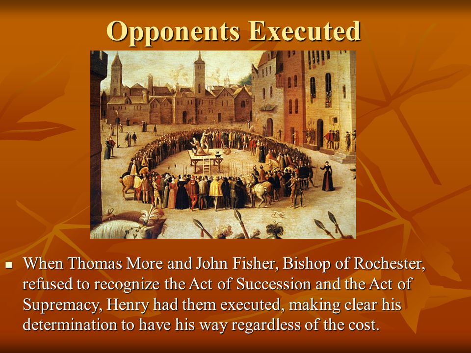 Opponents Executed When Thomas More and John Fisher, Bishop of Rochester, refused to recognize the Act of Succession and the Act of Supremacy, Henry had them executed, making clear his determination to have his way regardless of the cost.