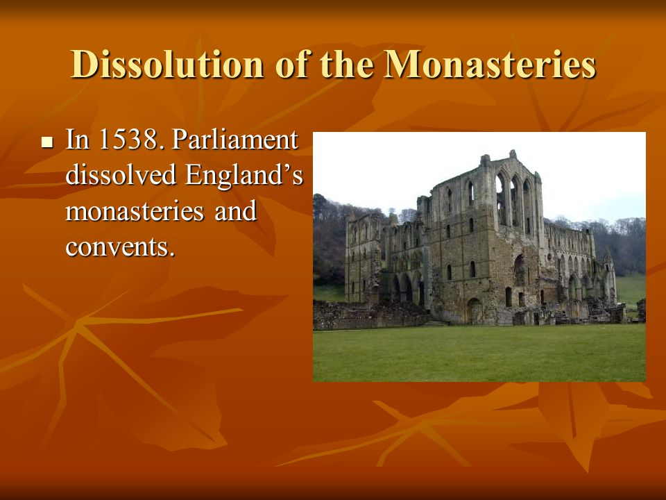 Dissolution of the Monasteries In 1538. Parliament dissolved England's monasteries and convents.