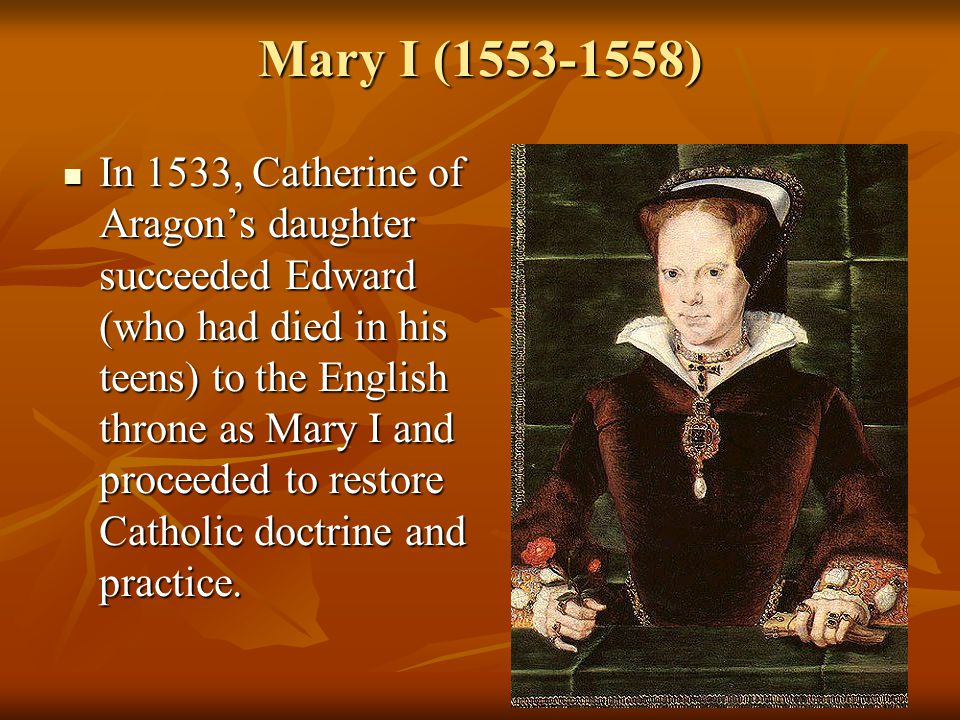 Mary I (1553-1558) In 1533, Catherine of Aragon's daughter succeeded Edward (who had died in his teens) to the English throne as Mary I and proceeded to restore Catholic doctrine and practice.