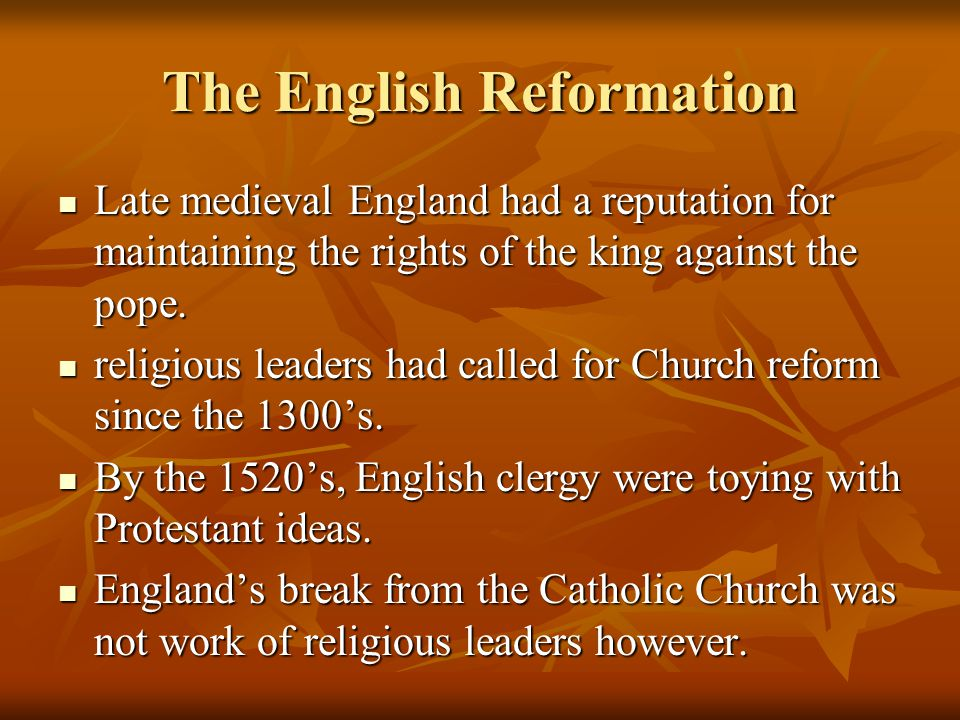 The English Reformation Late medieval England had a reputation for maintaining the rights of the king against the pope.