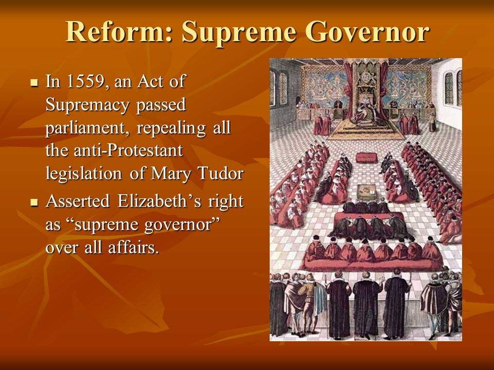 Reform: Supreme Governor In 1559, an Act of Supremacy passed parliament, repealing all the anti-Protestant legislation of Mary Tudor In 1559, an Act of Supremacy passed parliament, repealing all the anti-Protestant legislation of Mary Tudor Asserted Elizabeth's right as supreme governor over all affairs.