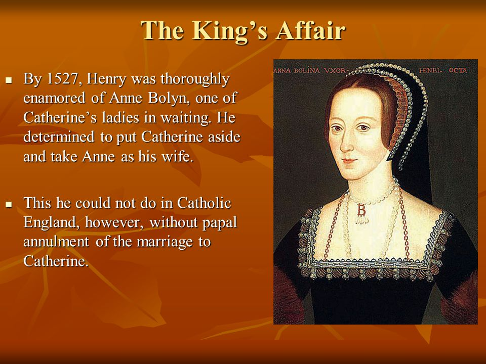 The King's Affair By 1527, Henry was thoroughly enamored of Anne Bolyn, one of Catherine's ladies in waiting.