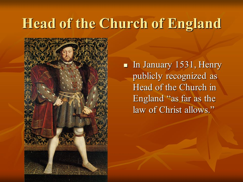 Head of the Church of England In January 1531, Henry publicly recognized as Head of the Church in England as far as the law of Christ allows. In January 1531, Henry publicly recognized as Head of the Church in England as far as the law of Christ allows.