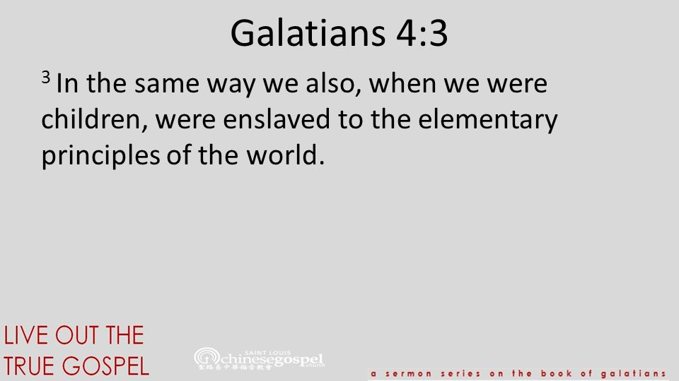 Galatians 4:3 3 In the same way we also, when we were children, were enslaved to the elementary principles of the world.