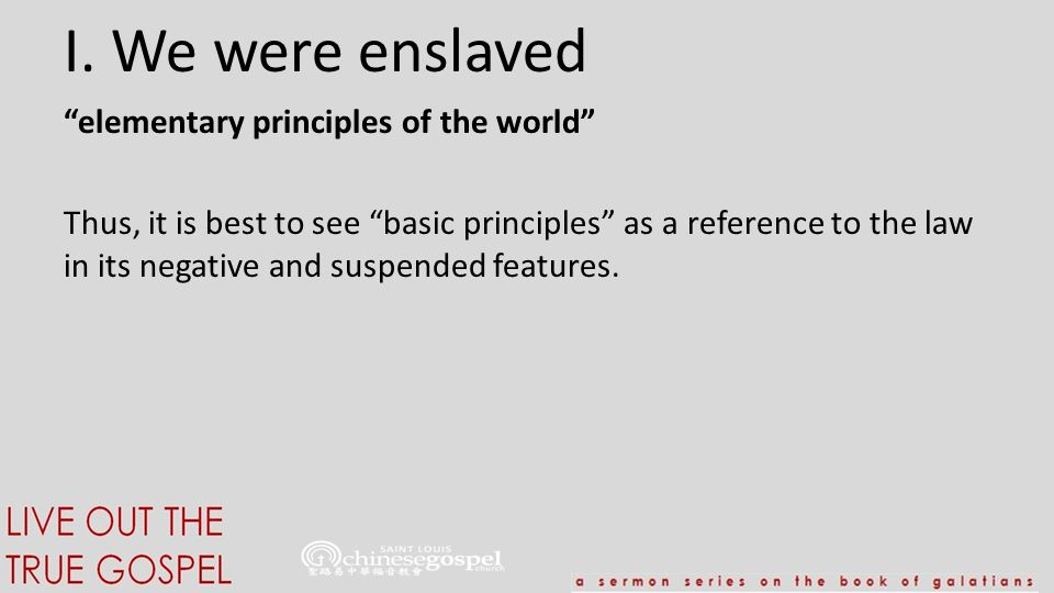 """I. We were enslaved """"elementary principles of the world"""" Thus, it is best to see """"basic principles"""" as a reference to the law in its negative and susp"""