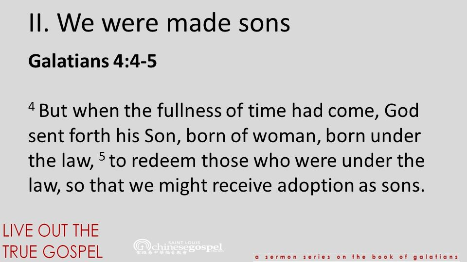 II. We were made sons Galatians 4:4-5 4 But when the fullness of time had come, God sent forth his Son, born of woman, born under the law, 5 to redeem
