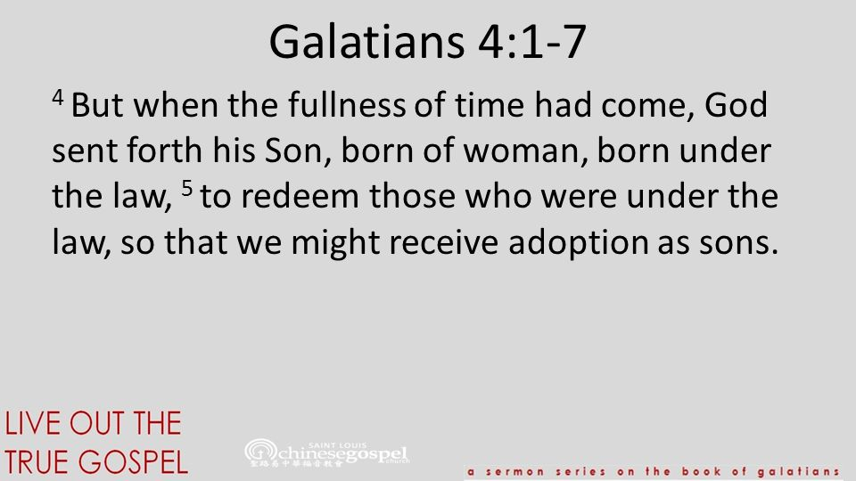 Galatians 4:1-7 4 But when the fullness of time had come, God sent forth his Son, born of woman, born under the law, 5 to redeem those who were under the law, so that we might receive adoption as sons.
