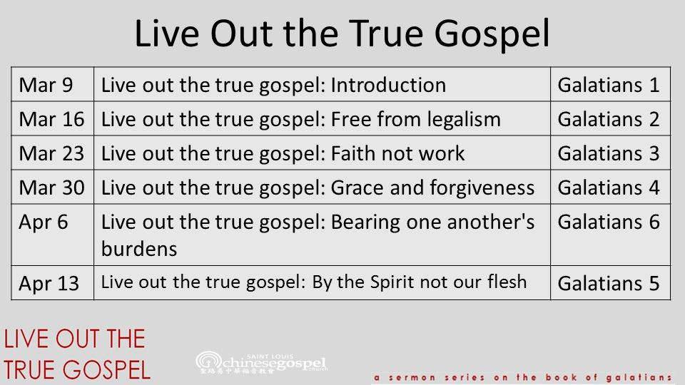 Live Out the True Gospel Mar 9Live out the true gospel: Introduction Galatians 1 Mar 16Live out the true gospel: Free from legalismGalatians 2 Mar 23Live out the true gospel: Faith not workGalatians 3 Mar 30Live out the true gospel: Grace and forgivenessGalatians 4 Apr 6Live out the true gospel: Bearing one another s burdens Galatians 6 Apr 13 Live out the true gospel: By the Spirit not our flesh Galatians 5