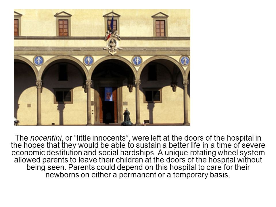 The nocentini, or little innocents , were left at the doors of the hospital in the hopes that they would be able to sustain a better life in a time of severe economic destitution and social hardships.