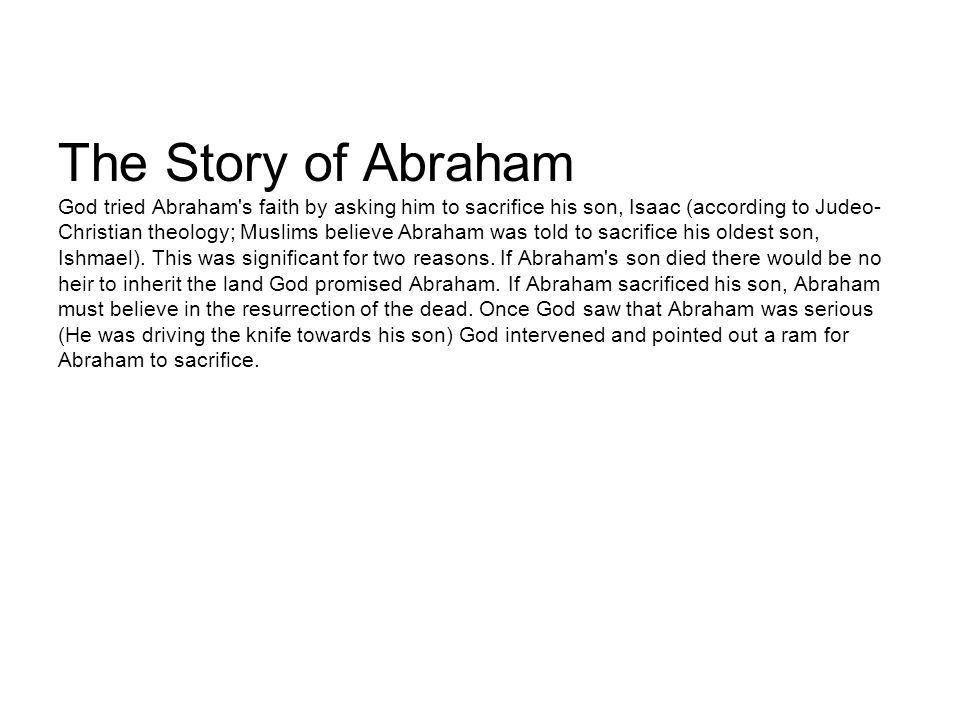The Story of Abraham God tried Abraham's faith by asking him to sacrifice his son, Isaac (according to Judeo- Christian theology; Muslims believe Abra