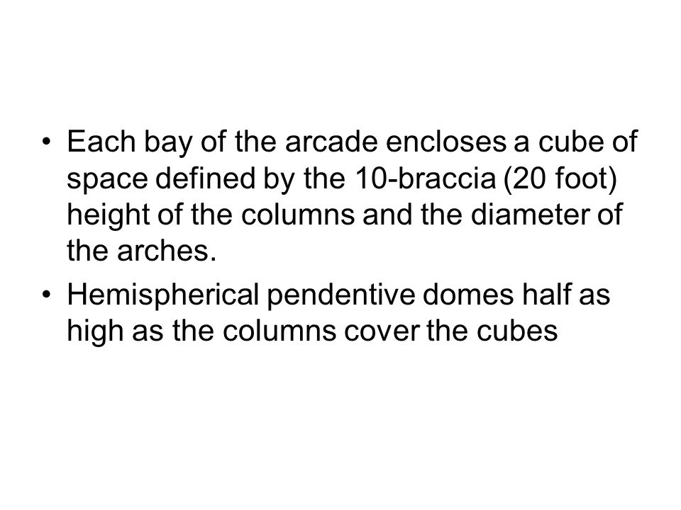 Each bay of the arcade encloses a cube of space defined by the 10-braccia (20 foot) height of the columns and the diameter of the arches.