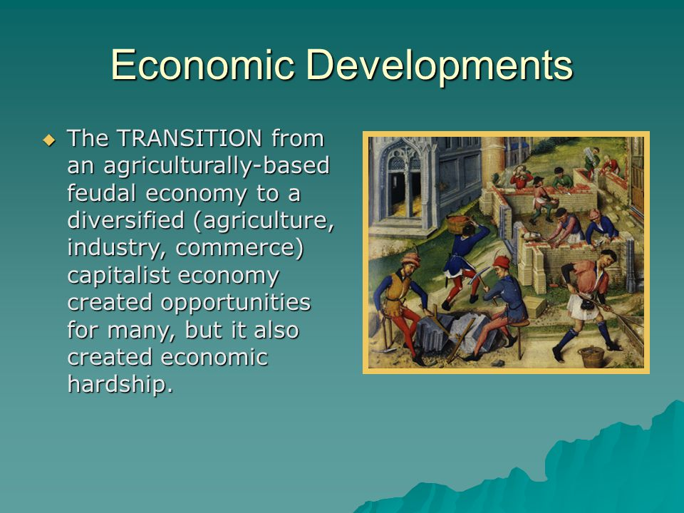 Economic Developments  The TRANSITION from an agriculturally-based feudal economy to a diversified (agriculture, industry, commerce) capitalist economy created opportunities for many, but it also created economic hardship.
