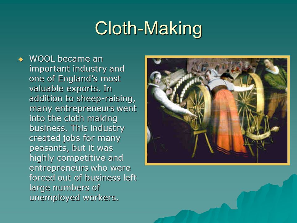 Cloth-Making  WOOL became an important industry and one of England's most valuable exports. In addition to sheep-raising, many entrepreneurs went int