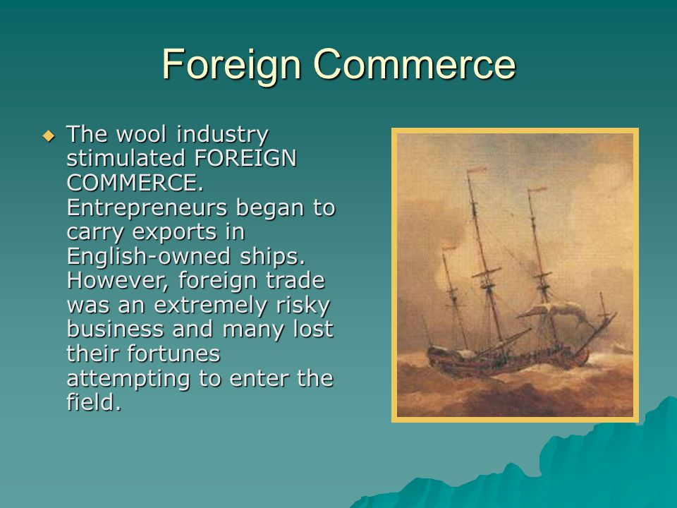 Foreign Commerce  The wool industry stimulated FOREIGN COMMERCE. Entrepreneurs began to carry exports in English-owned ships. However, foreign trade