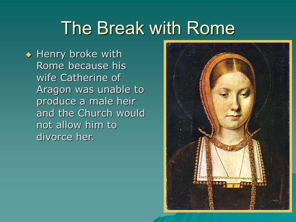 The Break with Rome  Henry broke with Rome because his wife Catherine of Aragon was unable to produce a male heir and the Church would not allow him to divorce her.