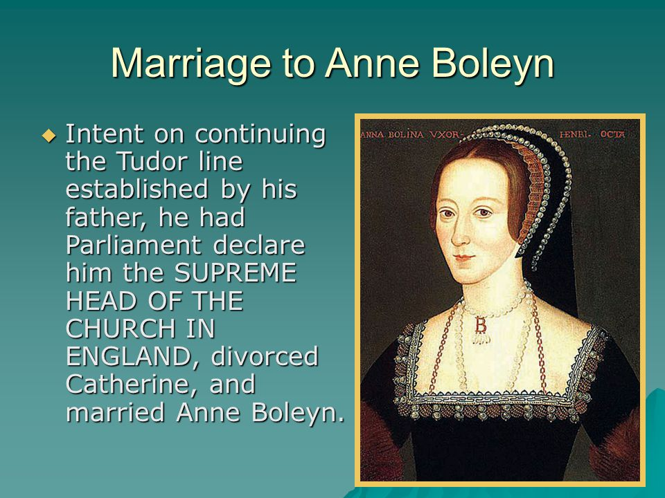 Marriage to Anne Boleyn  Intent on continuing the Tudor line established by his father, he had Parliament declare him the SUPREME HEAD OF THE CHURCH IN ENGLAND, divorced Catherine, and married Anne Boleyn.