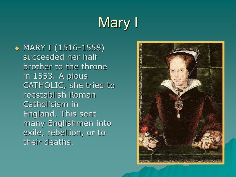 Mary I  MARY I (1516-1558) succeeded her half brother to the throne in 1553. A pious CATHOLIC, she tried to reestablish Roman Catholicism in England.