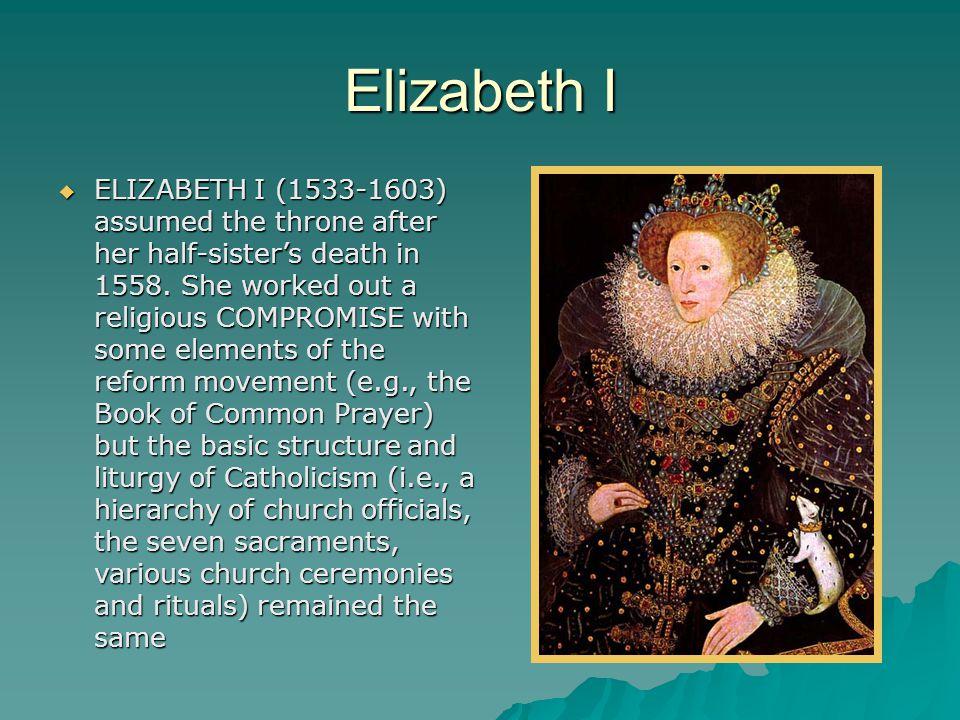 Elizabeth I  ELIZABETH I (1533-1603) assumed the throne after her half-sister's death in 1558.