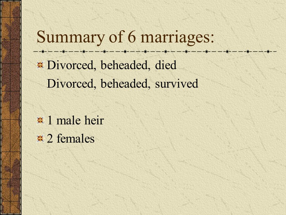 Summary of 6 marriages: Divorced, beheaded, died Divorced, beheaded, survived 1 male heir 2 females