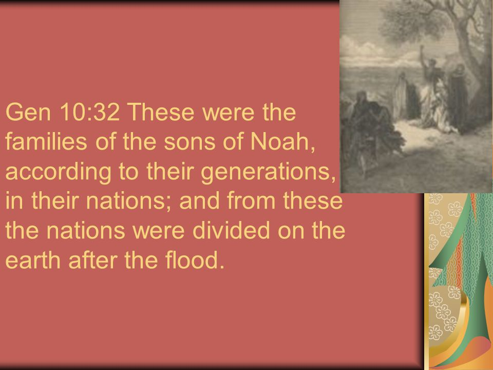 Gen 10:32 These were the families of the sons of Noah, according to their generations, in their nations; and from these the nations were divided on the earth after the flood.