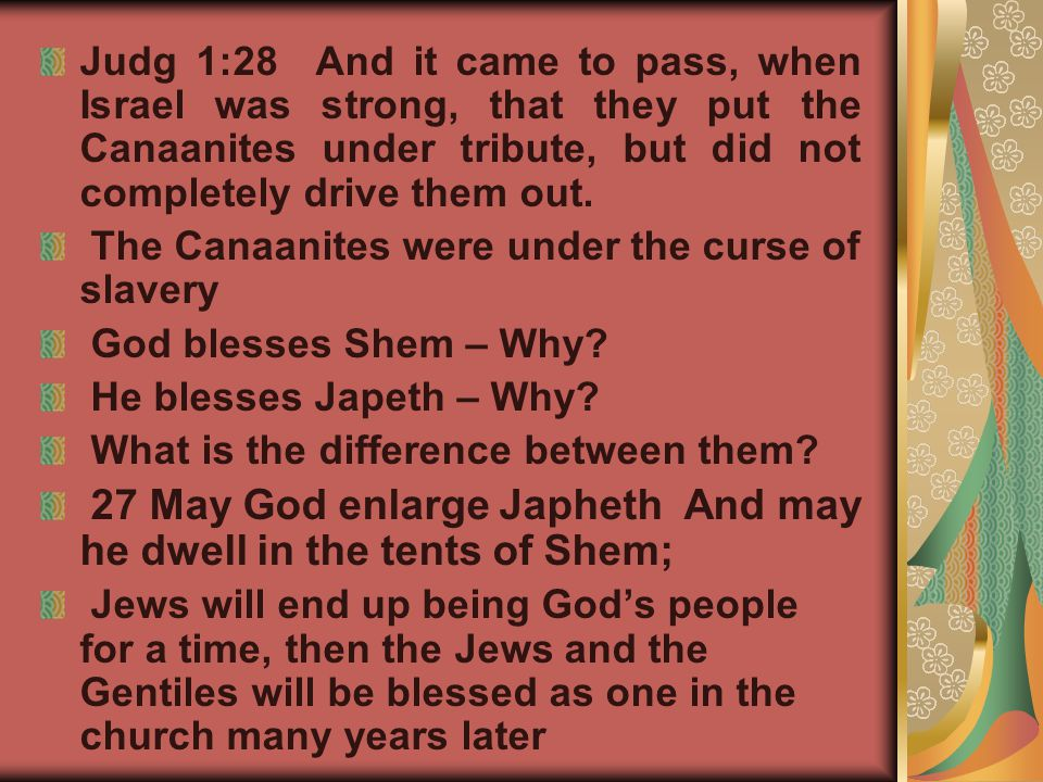 Judg 1:28 And it came to pass, when Israel was strong, that they put the Canaanites under tribute, but did not completely drive them out.