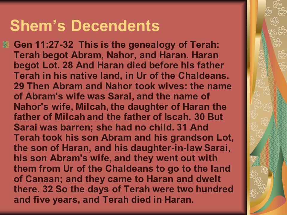 Shem's Decendents Gen 11:27-32 This is the genealogy of Terah: Terah begot Abram, Nahor, and Haran. Haran begot Lot. 28 And Haran died before his fath