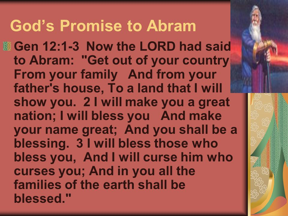 God's Promise to Abram Gen 12:1-3 Now the LORD had said to Abram: Get out of your country, From your family And from your father s house, To a land that I will show you.