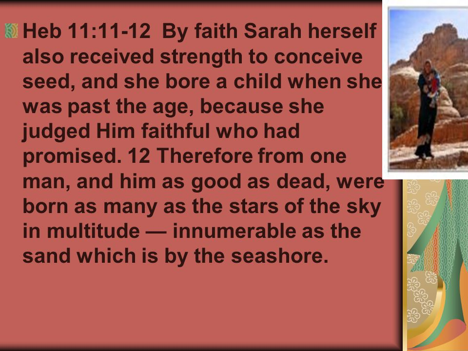 Heb 11:11-12 By faith Sarah herself also received strength to conceive seed, and she bore a child when she was past the age, because she judged Him fa