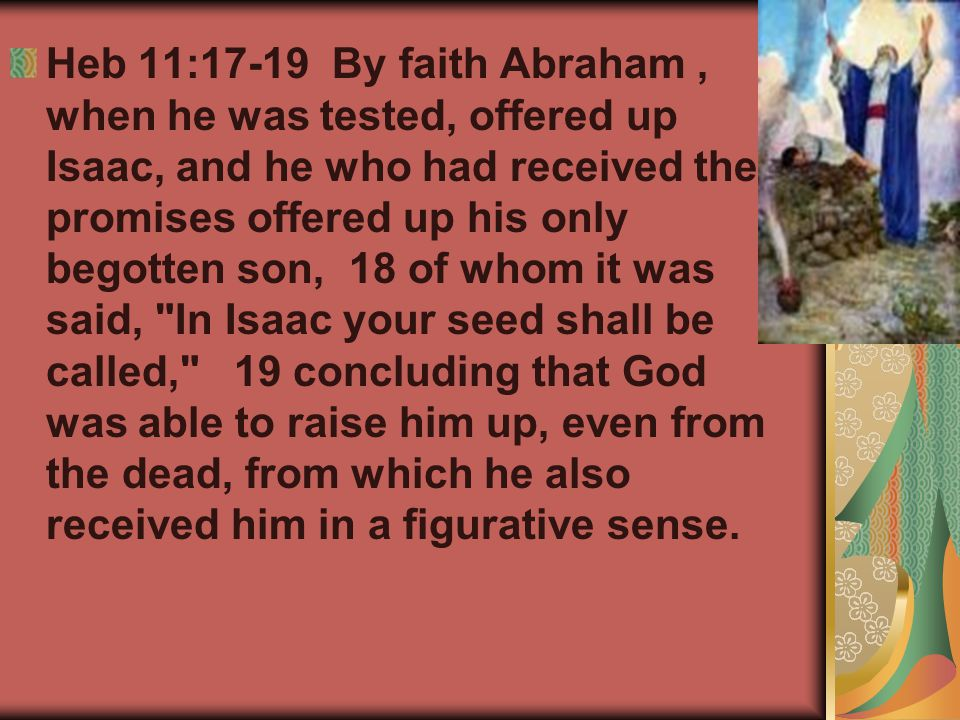 Heb 11:17-19 By faith Abraham, when he was tested, offered up Isaac, and he who had received the promises offered up his only begotten son, 18 of whom