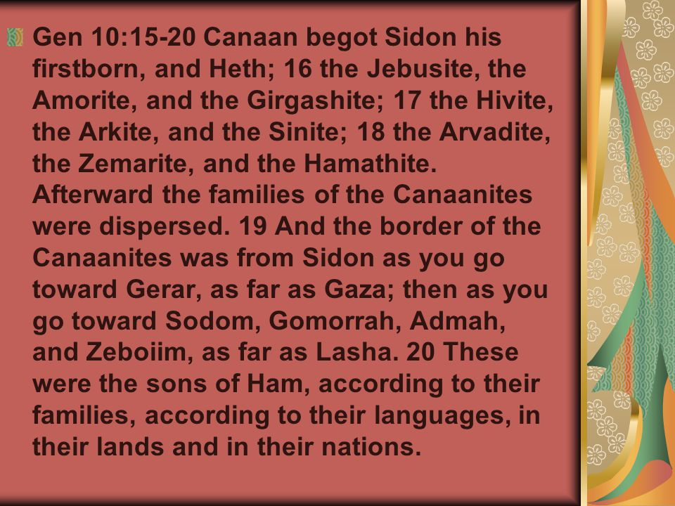 Gen 10:15-20 Canaan begot Sidon his firstborn, and Heth; 16 the Jebusite, the Amorite, and the Girgashite; 17 the Hivite, the Arkite, and the Sinite; 18 the Arvadite, the Zemarite, and the Hamathite.