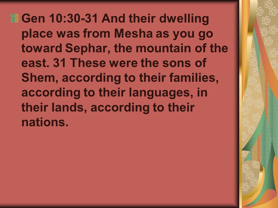 Gen 10:30-31 And their dwelling place was from Mesha as you go toward Sephar, the mountain of the east. 31 These were the sons of Shem, according to t