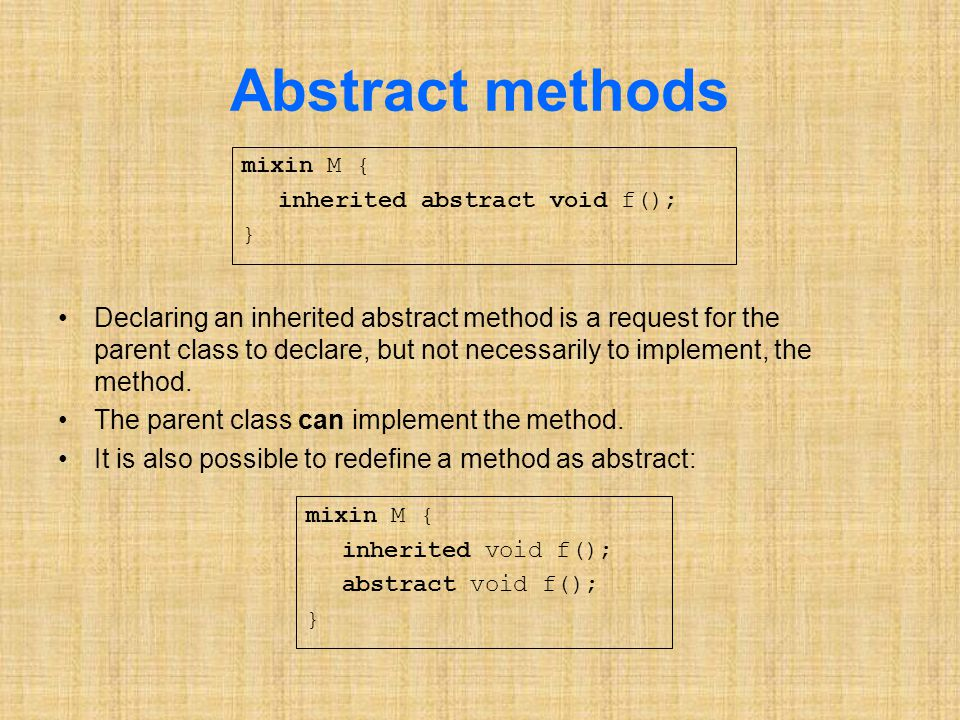 Abstract methods Declaring an inherited abstract method is a request for the parent class to declare, but not necessarily to implement, the method.