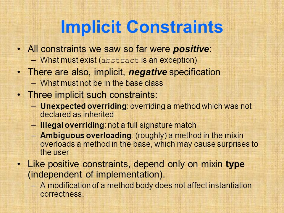 Implicit Constraints All constraints we saw so far were positive: –What must exist (abstract is an exception) There are also, implicit, negative specification –What must not be in the base class Three implicit such constraints: –Unexpected overriding: overriding a method which was not declared as inherited –Illegal overriding: not a full signature match –Ambiguous overloading: (roughly) a method in the mixin overloads a method in the base, which may cause surprises to the user Like positive constraints, depend only on mixin type (independent of implementation).