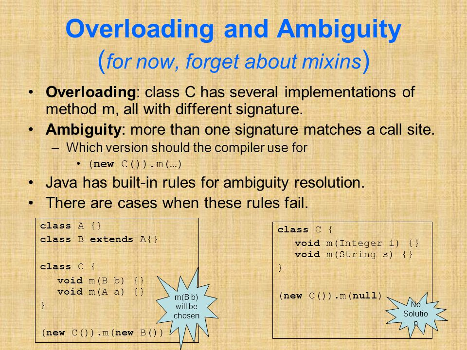 Overloading and Ambiguity ( for now, forget about mixins ) Overloading: class C has several implementations of method m, all with different signature.