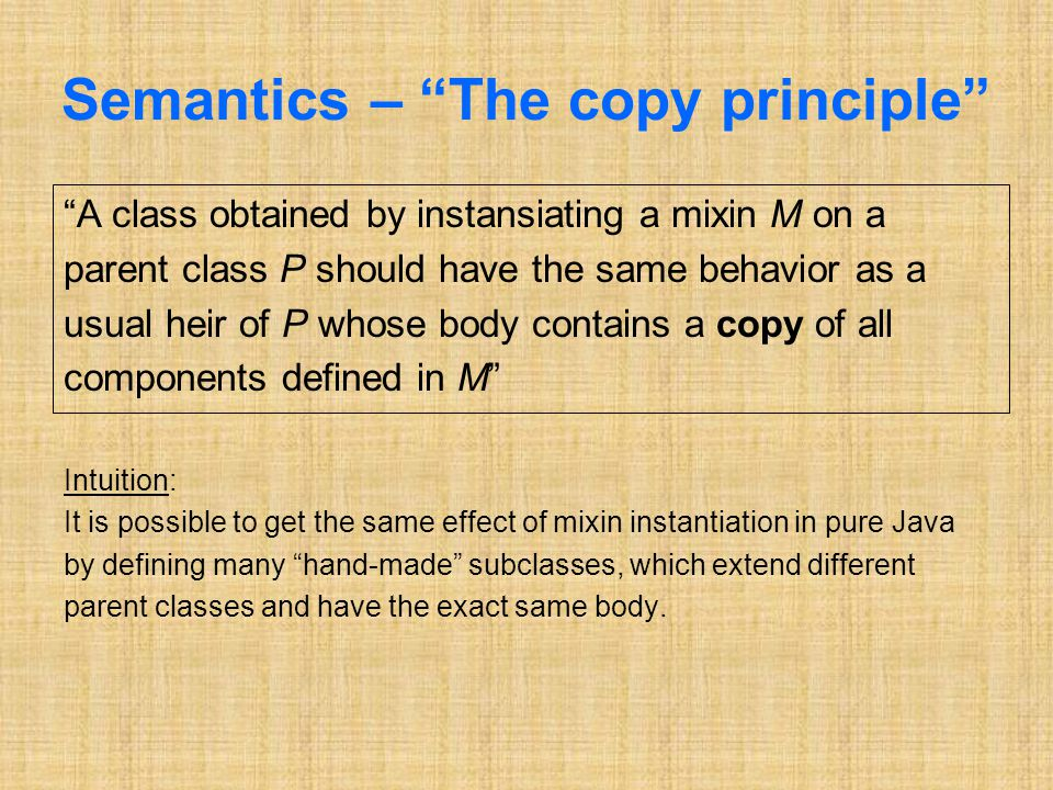 Semantics – The copy principle A class obtained by instansiating a mixin M on a parent class P should have the same behavior as a usual heir of P whose body contains a copy of all components defined in M Intuition: It is possible to get the same effect of mixin instantiation in pure Java by defining many hand-made subclasses, which extend different parent classes and have the exact same body.