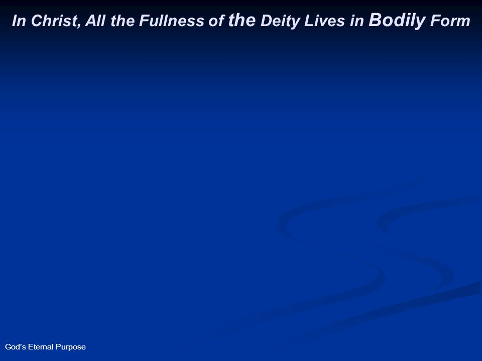 God's Eternal Purpose In Christ, All the Fullness of the Deity Lives in Bodily Form Col. 2:9