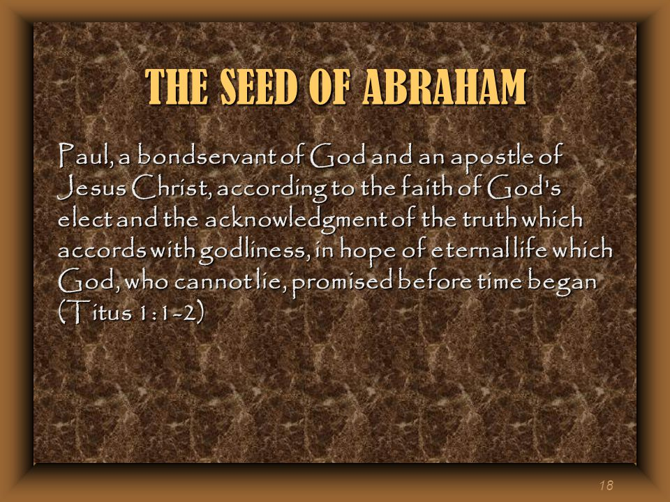 18 THE SEED OF ABRAHAM Paul, a bondservant of God and an apostle of Jesus Christ, according to the faith of God s elect and the acknowledgment of the truth which accords with godliness, in hope of eternal life which God, who cannot lie, promised before time began (Titus 1:1-2)