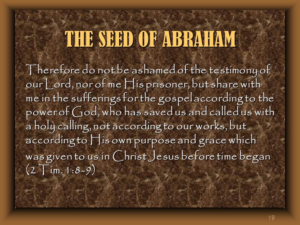19 THE SEED OF ABRAHAM Therefore do not be ashamed of the testimony of our Lord, nor of me His prisoner, but share with me in the sufferings for the gospel according to the power of God, who has saved us and called us with a holy calling, not according to our works, but according to His own purpose and grace which was given to us in Christ Jesus before time began (2 Tim.
