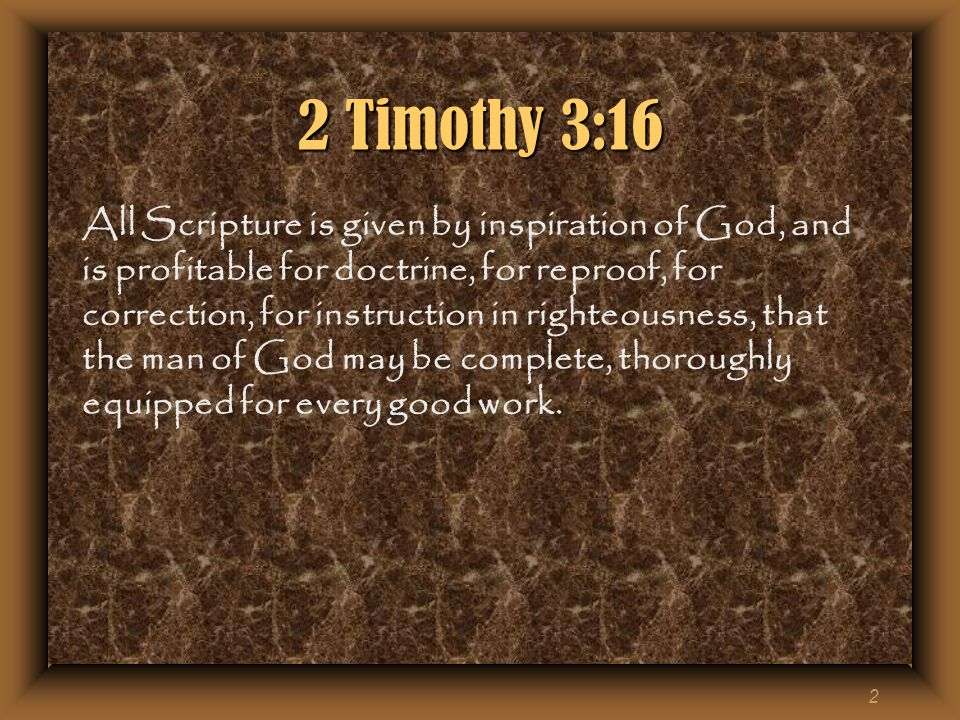 2 2 Timothy 3:16 All Scripture is given by inspiration of God, and is profitable for doctrine, for reproof, for correction, for instruction in righteousness, that the man of God may be complete, thoroughly equipped for every good work.