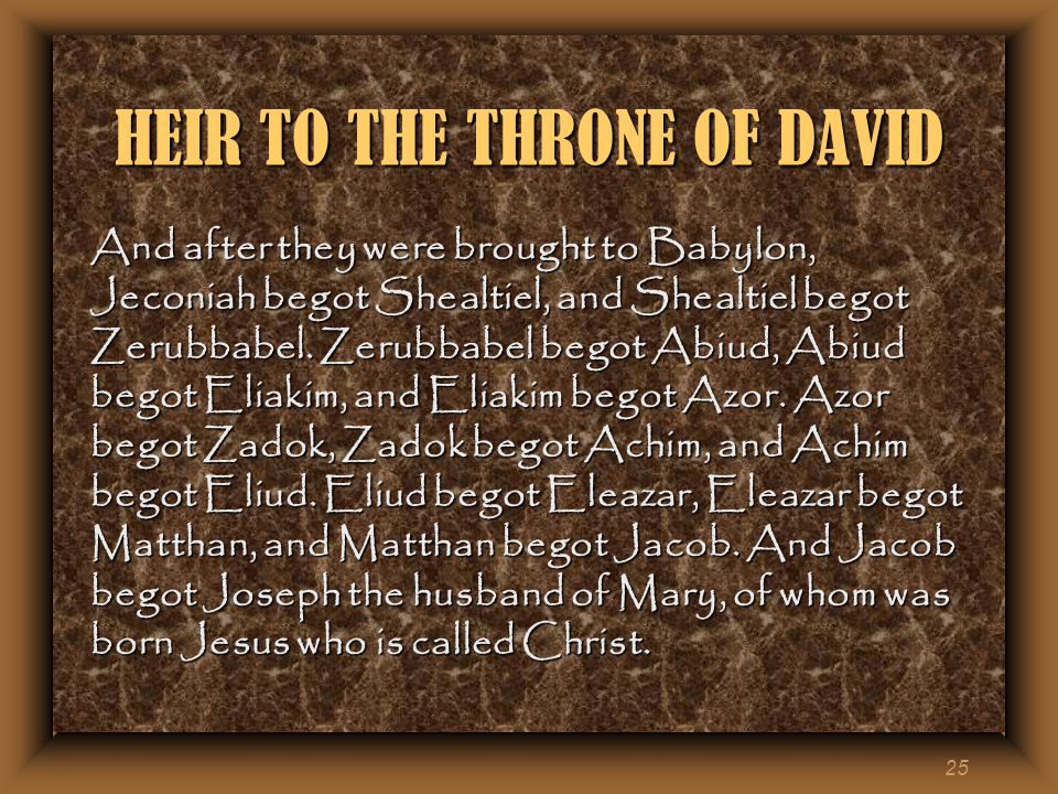 25 HEIR TO THE THRONE OF DAVID And after they were brought to Babylon, Jeconiah begot Shealtiel, and Shealtiel begot Zerubbabel.