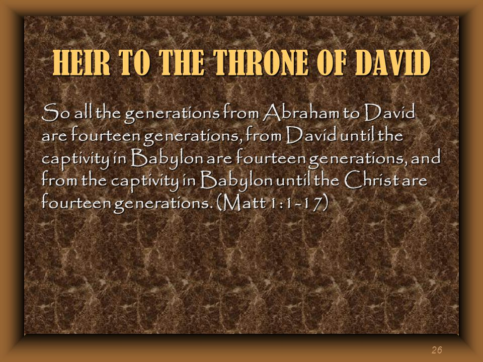 26 HEIR TO THE THRONE OF DAVID So all the generations from Abraham to David are fourteen generations, from David until the captivity in Babylon are fourteen generations, and from the captivity in Babylon until the Christ are fourteen generations.